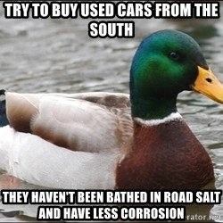 Actual Advice Mallard 1 - Try to buy used cars from the south They haven't been bathed in road salt and have less corrosion