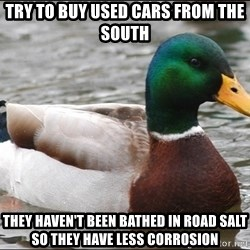 Actual Advice Mallard 1 - Try to buy used cars from the south They haven't been bathed in road salt so they have less corrosion