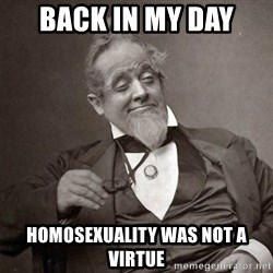 1889 [10] guy - back in my day  homosexuality was not a virtue