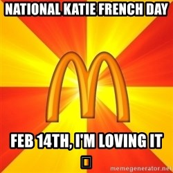 Maccas Meme - National Katie French Day Feb 14th, I'm loving it 😘