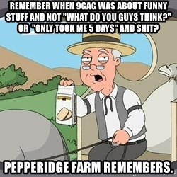 """Pepperidge farm remembers 1 - Remember when 9gag was about funny stuff and not """"what do you guys think?"""" or  """"only took me 5 days"""" and shit? Pepperidge Farm remembers."""