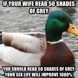 Actual Advice Mallard 1 - If your wife read 50 Shades of Grey You should read 50 Shades of Grey.  Your sex life will improve 1000%.