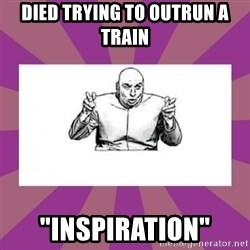 """'dr. evil' air quote - DIED TRYING TO OUTRUN A TRAIN """"INSPIRATION"""""""