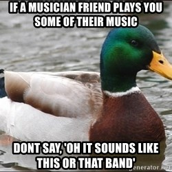 Actual Advice Mallard 1 - If a musician friend plays you some of their music dont say, 'oh it sounds like this or that band'