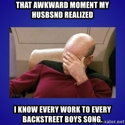 Picard facepalm  - That awkward moment my husbsnd realized I know every work to every Backstreet boys song.