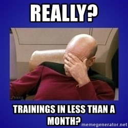Picard facepalm  - Really? Trainings in less than a month?