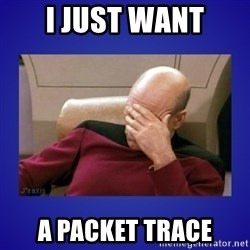 Picard facepalm  - I just want A packet trace