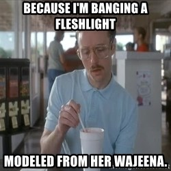 I guess you could say things are getting pretty serious - Because I'm banging a Fleshlight  modeled from her wajeena.