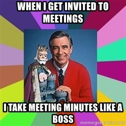 mr rogers  - when I get invited to meetings I take meeting minutes like a boss