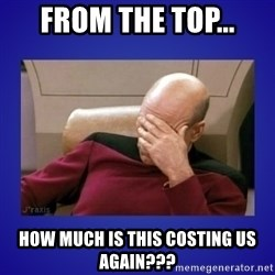 Picard facepalm  - From the top... How much is this costing us again???