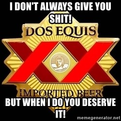 Dos Equis - I don't always give you shit! but when I do you deserve it!