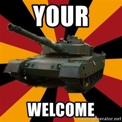 http://memegenerator.net/The-Impudent-Tank3 - Your Welcome
