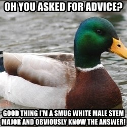 Actual Advice Mallard 1 - Oh you asked for advice? Good thing I'm a smug white male STEM major and obviously know the answer!