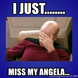 Picard facepalm  - I Just........ Miss My Angela...