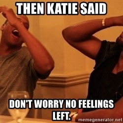 kanye west jay z laughing - Then Katie said  Don't worry no feelings left.