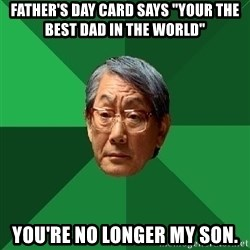 """High Expectations Asian Father - father's day card says """"your the best dad in the world"""" you're no longer my son."""