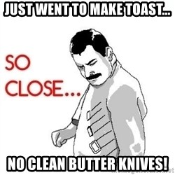 So Close... meme - Just went to make toast... no clean butter knives!