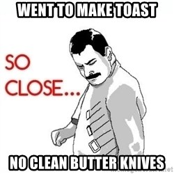 So Close... meme - went to make toast no clean butter knives