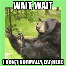 how about no bear 2 - Wait, Wait I don't normally eat here