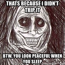 Shadowlurker - thats because i didn't trip it btw, you look peaceful when you sleep