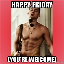 Channing Tatum - Happy Friday (You're welcome)