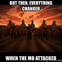 until the fire nation attacked. - but then, everything changed When the Mo attacked