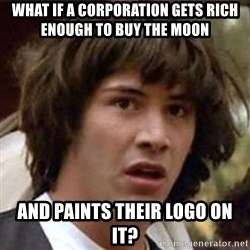 Conspiracy Keanu - what if a corporation gets rich enough to buy the moon and paints their logo on it?