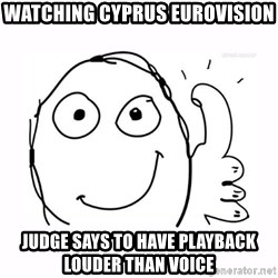 thumbs up meme - Watching Cyprus Eurovision Judge says to have playback louder than voice