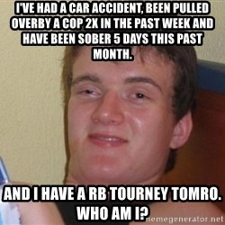high/drunk guy - I've had a car accident, been pulled overby a cop 2x in the past week and have been sober 5 days this past month.   And I have a RB tourney tomro.  Who am I?