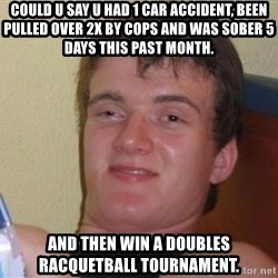 high/drunk guy - Could u say u had 1 car accident, been pulled over 2x by cops and was sober 5 days this past month.   And then win a doubles racquetball tournament.