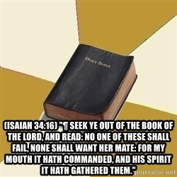 """Denial Bible -  (Isaiah 34:16) """"¶ Seek ye out of the book of the LORD, and read: no one of these shall fail, none shall want her mate: for my mouth it hath commanded, and his spirit it hath gathered them."""""""