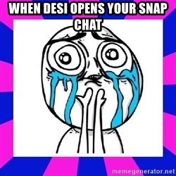 tears of joy dude - When Desi opens your snap chat