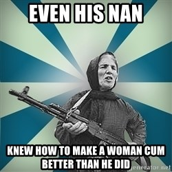 badgrandma - Even his nan Knew how to make a woman cum better than he did