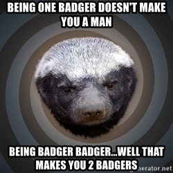 Fearless Honeybadger - Being one badger doesn't make you a man being badger badger...well that makes you 2 badgers