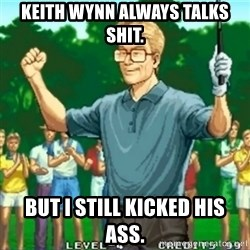 Happy Golfer - Keith Wynn always talks shit. But I still kicked his ass.