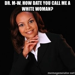 Irrational Black Woman - Dr. M-W, how date you call me a white woman?