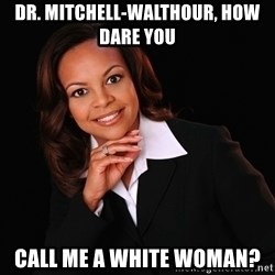 Irrational Black Woman - Dr. Mitchell-Walthour, How dare you  call me a white woman?