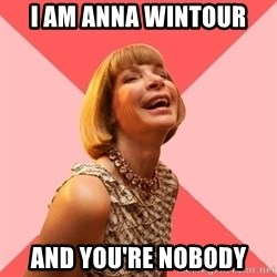 Amused Anna Wintour - i am anna wintour and you're nobody