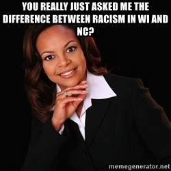 Irrational Black Woman - You really just asked me the difference between racism in WI and NC?