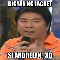 willie revillame you dont do that to me - bigyan ng jacket si Andrelyn.  XD