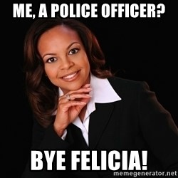 Irrational Black Woman - Me, a police officer? Bye Felicia!