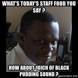 KSI RAPE  FACE - What's today's staff food you say ? How about 10ich of black pudding sound ?