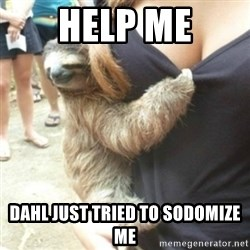 Perverted Sloth - Help me DAHL just tried to sodomize me