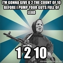 badgrandma - I'm Gonna give u 2 the count of 10 before I pump your guts full of lead 1 2 10