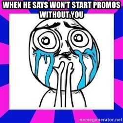 tears of joy dude - when he says won't start promos without you