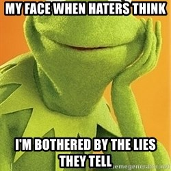 Kermit the frog - My face when haters think  I'm bothered by the lies they tell