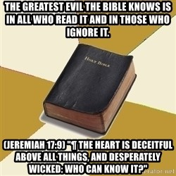 """Denial Bible - The greatest evil the Bible knows is in all who read it and in those who ignore it.  (Jeremiah 17:9) """"¶ The heart is deceitful above all things, and desperately wicked: who can know it?"""""""