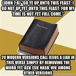 """Denial Bible - (John 7:8) """"Go ye up unto this feast: I go not up yet unto this feast; for my time is not yet full come."""" 20 modern versions call Jesus a liar in this verse simply by removing the word yet. ASV, ESV, NASB, NIV, AMONG OTHER VERSIONS"""