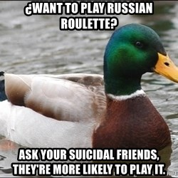 Actual Advice Mallard 1 - ¿waNT To play russian roulette? ask your suicidal friends, they're more likely to play it.