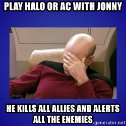 Picard facepalm  - Play Halo or AC with Jonny He kills all allies and alerts all the enemies